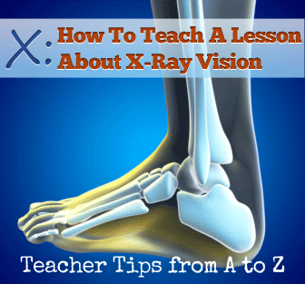 X: X-Ray Vision: What Will You See? [Teacher Tips from A to Z]