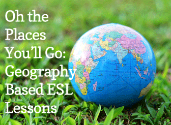 Oh the Places You'll Go: Geography Based ESL Lessons