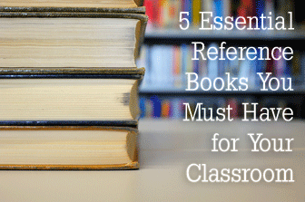 5 Essential Reference Books You Must Have for Your Classroom: And 5 Others That are Still a Good Idea to Keep Around