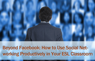 Beyond Facebook: How to Use Social Networking Productively in Your ESL Classroom