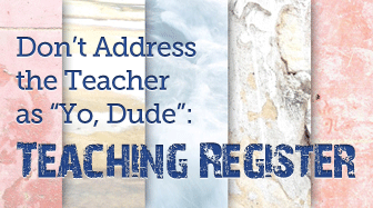 "Don't Address the Teacher as ""Yo, Dude"": Teaching Register"