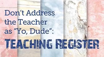 "Don't Address the Teacher as ""Yo, Dude"": Teaching Register"