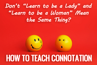 "Don't ""Learn to be a Lady"" and ""Learn to be a Woman"" Mean the Same Thing? Teaching Connotation"