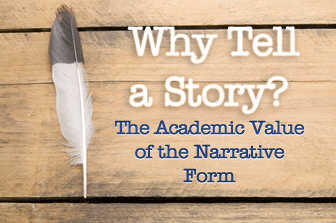 Why Tell a Story? The Academic Value of the Narrative Form