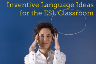 Inventive Language Ideas for the ESL Classroom