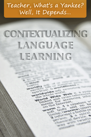 Teacher, What's a Yankee? Well, It Depends…Contextualizing Language Learning
