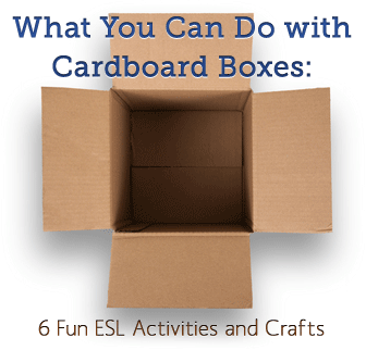 What You Can Do with Cardboard Boxes: 6 Fun ESL Activities and Crafts