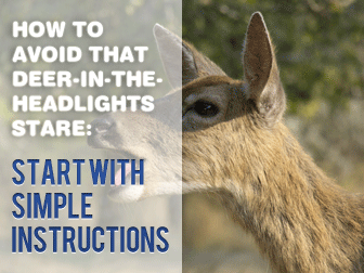 How to Avoid that Deer-in-the-Headlights-Stare: Start With Simple Instructions