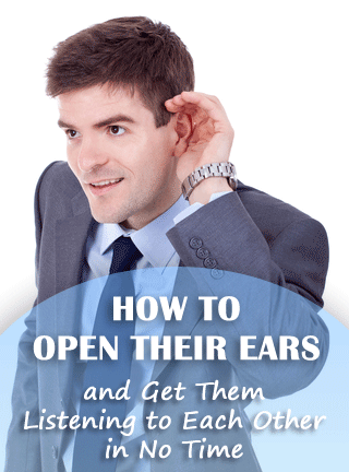 How to Open Their Ears and Get Them Listening to Each Other in No Time