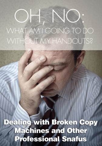Oh, No, What am I Going to Do without My Handouts?: Dealing with Broken Copy Machines and Other Professional Snafus