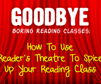 "Goodbye, Boring Reading Classes: Using Reader""s Theatre To Spice Up The Reading Class"