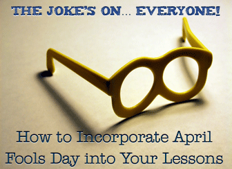 The Joke's on… Everyone! How to Incorporate April Fools Day into Your Lessons