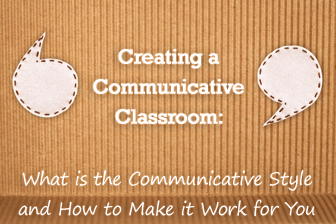 Creating a Communicative Classroom: What is the Communicative Style and How to Make it Work for You