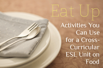 Eat Up: Activities You Can Use for a Cross-Curricular ESL Unit on Food