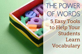 The Power of Words: 5 Easy Tools to Help Your Students Learn Vocabulary