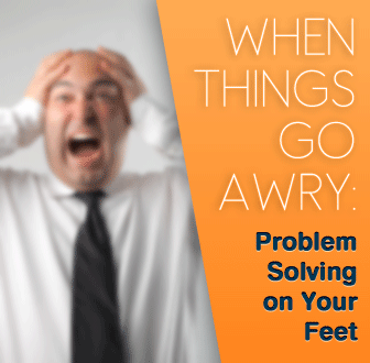 When Things Go Awry: Problem-Solving on Your Feet