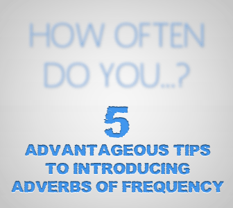How Often Do You...? 5 Advantageous Tips to Introducing Adverbs of Frequency