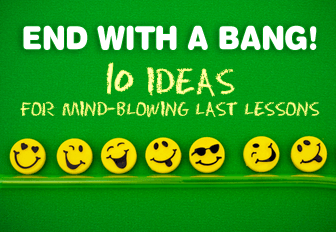 End with a Bang! 10 Ideas for Mind-Blowing Last Lessons
