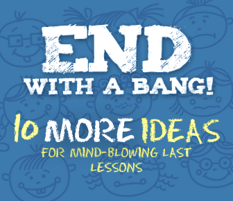 End with a Bang II! 10 MORE Ideas for Mind-Blowing Last Lessons