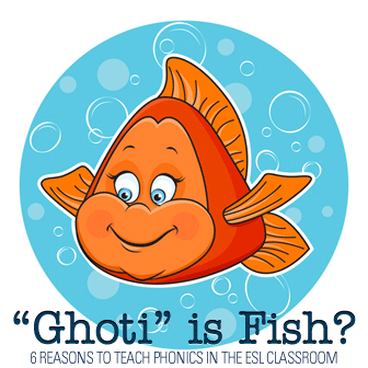 Ghoti is Fish? 6 Reasons to Teach Phonics in the ESL Classroom