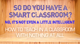 So Do You Have a Smart Classroom? No, It's Not Even a Little Intelligent: Teaching in a Classroom with Nothing at All
