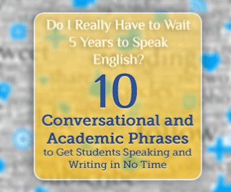 Do I Really Have to Wait 5 Years to Speak English? 10 Conversational and Academic Phrases to Get Students Speaking and Writing in No Time