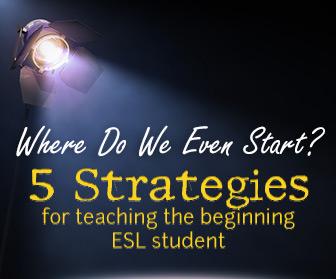 Where Do We Even Start? 5 Strategies for Teaching the Beginning ESL Student