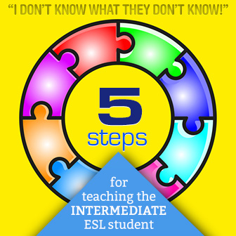 I Don't Know What They Don't Know: 5 Steps for Teaching the Intermediate ESL Student