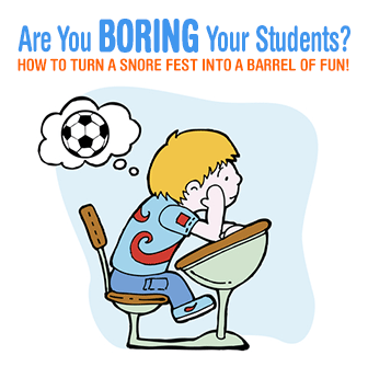 Are You Boring Your Students? How to Turn a Snore Fest into a Barrel of Fun!