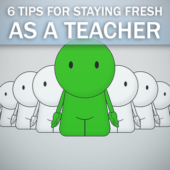 6 Tips for Staying Fresh as a Teacher