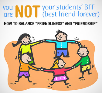"You Are NOT Your Students' BFF (Best Friend Forever): Balancing ""Friendliness"" and ""Friendship"""