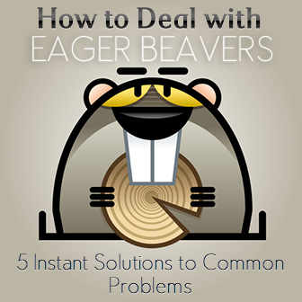 How to Deal with Eager Beavers: 5 Instant Solutions to Common Problems