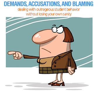 Demands, Accusations, & Blaming: Dealing with Outrageous Student Behavior without Losing Your Sanity