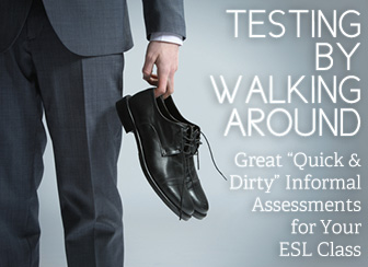 "Testing by Walking Around: Great ""Quick and Dirty"" Informal Assessments for the ESL Class"