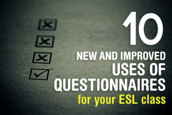 10 New and Improved Uses of Questionnaires in Your ESL Class