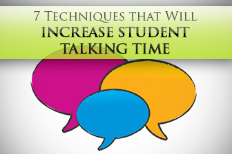 7 Techniques that Will Increase Student Talking Time � Exponentially!