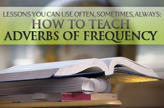 Lessons You Can Use Often, Sometimes, Always: Teaching Adverbs of Frequency