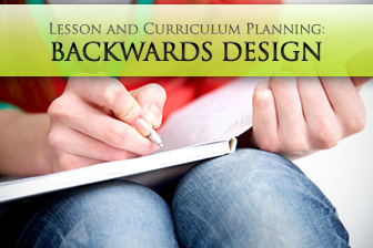 How You Can Use Backwards Design in Lesson and Curriculum Planning