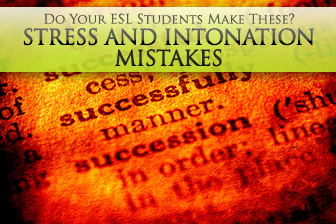 Do Your ESL Students Make These Stress and Intonation Mistakes?