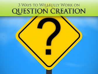 Did You, Do You, and Who are You: 3 Ways to Willfully Work on Question Creation