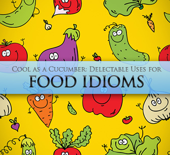 Cool as a Cucumber: Delectable Uses for Food Idioms