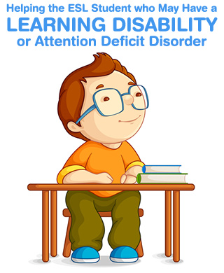 How to Help the ESL Student who May Have a L.D. (Learning Disability) or ADD (Attention Deficit Disorder)