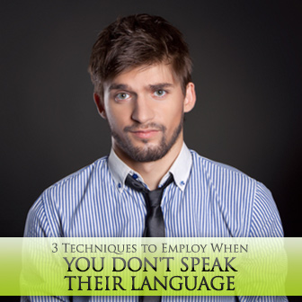 3 Techniques to Employ When You Don't Speak Their Language