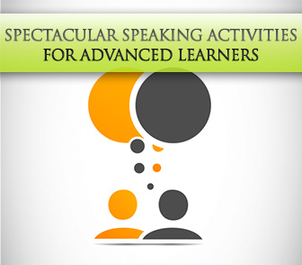 Reaching the Highest Level: 3 Spectacular Speaking Activities for Advanced Learners