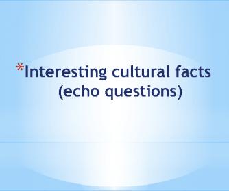 Interesting Cultural Facts (Echo Questions)
