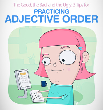 The Good, the Bad, and the Ugly: 3 Tips for Practicing Adjective Order