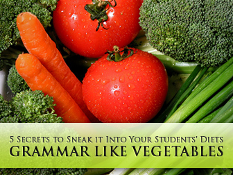 Grammar Like Vegetables: 5 Secrets to Sneak it Into Your Students' Diets