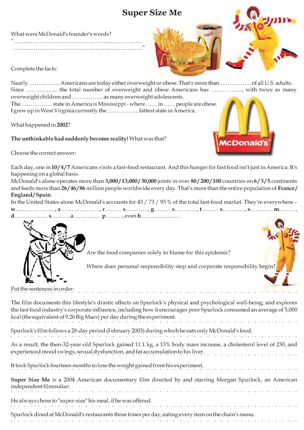 essay questions for super size me To some, eating solely off the mcdonald's menu for thirty days to see what the effects may be is looked down at as an attack on unhealthy and fast food corporations, but to many, super size me is an incredible documentary that helps shine a light on the horrendous effects that fast food has on our society.