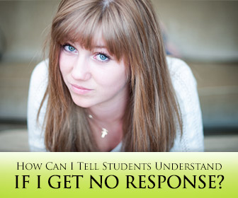 ESL Teachers Ask: How Can I Tell Students Understand if I Get No Response?