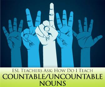 ESL Teachers Ask: How Do I Teach Countable/Uncountable Nouns?